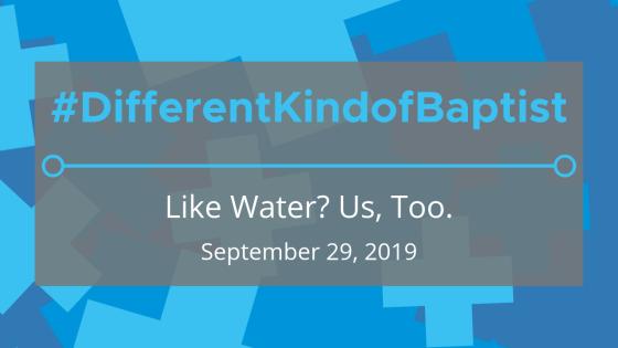 #DifferentKindofBaptist: Like Water? Us, Too.