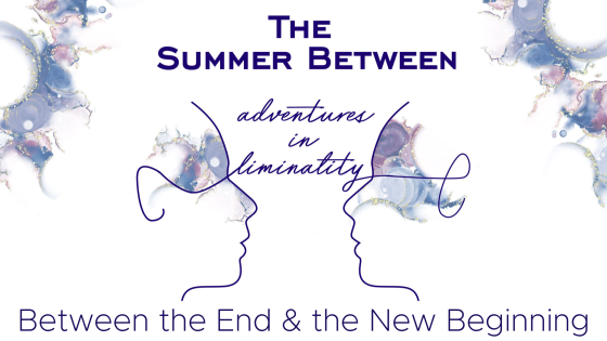 Adventures in Liminality: Between the End & the New Beginning