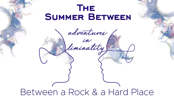 Adventures in Liminality: Between a Rock & a Hard Place