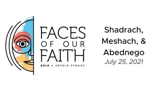 Faces of Our Faith: Shadrach, Meshach, & Abednego